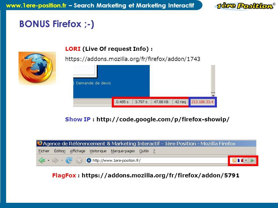 www.1ere-position.fr – Search Marketing et Marketing Interactif BONUS Firefox ;-) LORI (Live Of request Info) : https://addons.mozilla.org/fr/firefox/addon/1743 Show IP : http://code.google.com/p/firefox-showip/ FlagFox : https://addons.mozilla.org/fr/firefox/addon/5791