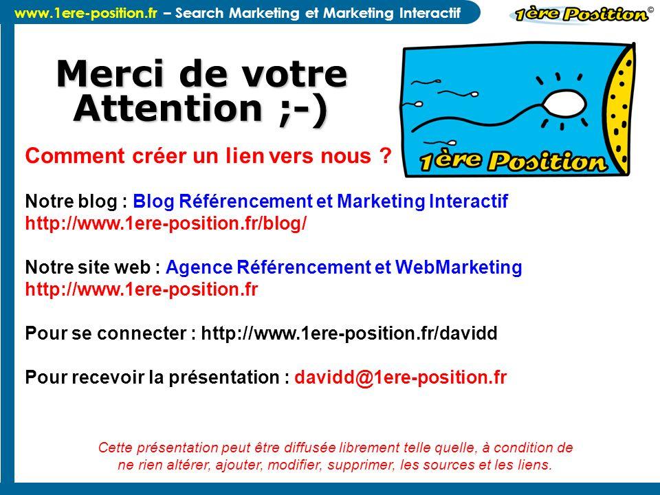 www.1ere-position.fr – Search Marketing et Marketing Interactif Merci de votre Attention ;-) Comment créer un lien vers nous ? Notre blog : Blog Référ