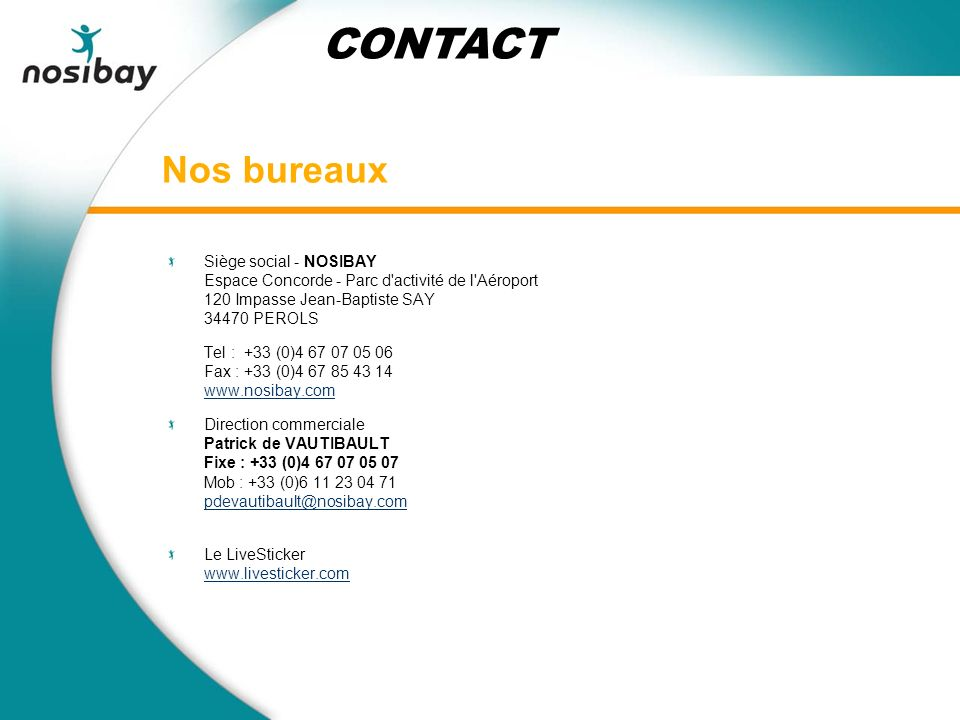 Nos bureaux Siège social - NOSIBAY Espace Concorde - Parc d activité de l Aéroport 120 Impasse Jean-Baptiste SAY 34470 PEROLS Tel : +33 (0)4 67 07 05 06 Fax : +33 (0)4 67 85 43 14 www.nosibay.com Direction commerciale Patrick de VAUTIBAULT Fixe : +33 (0)4 67 07 05 07 Mob : +33 (0)6 11 23 04 71 pdevautibault@nosibay.com Le LiveSticker www.livesticker.com CONTACT