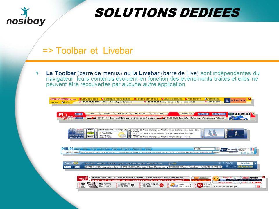 => Toolbar et Livebar La Toolbar (barre de menus) ou la Livebar (barre de Live) sont indépendantes du navigateur, leurs contenus évoluent en fonction des événements traités et elles ne peuvent être recouvertes par aucune autre application SOLUTIONS DEDIEES