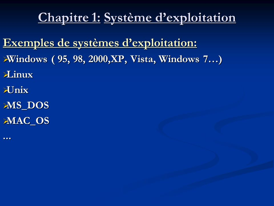 Chapitre 1: Système dexploitation Exemples de systèmes dexploitation: Windows ( 95, 98, 2000,XP, Vista, Windows 7…) Windows ( 95, 98, 2000,XP, Vista,