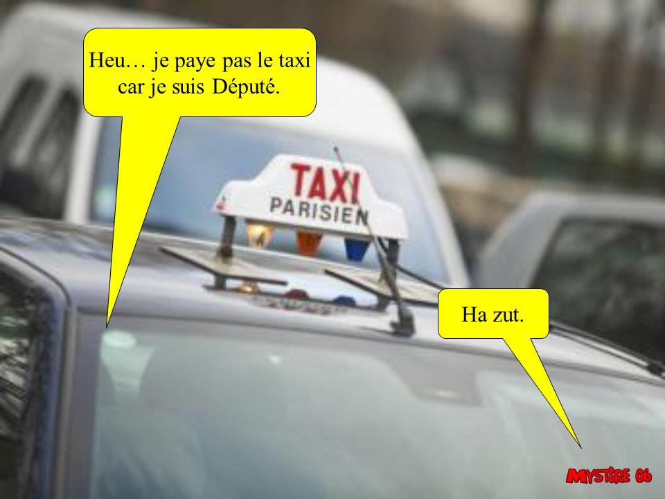 Heu… je paye pas le taxi car je suis Député. Ha zut.