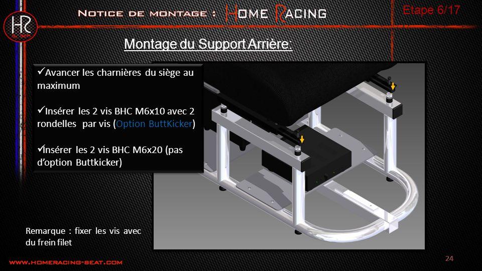 24 Avancer les charnières du siège au maximum Insérer les 2 vis BHC M6x10 avec 2 rondelles par vis (Option ButtKicker) Insérer les 2 vis BHC M6x20 (pas doption Buttkicker) Avancer les charnières du siège au maximum Insérer les 2 vis BHC M6x10 avec 2 rondelles par vis (Option ButtKicker) Insérer les 2 vis BHC M6x20 (pas doption Buttkicker) Montage du Support Arrière: Etape 6/17 Remarque : fixer les vis avec du frein filet