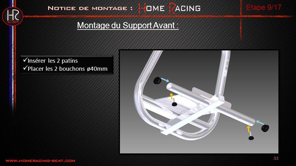 33 Montage du Support Avant : Insérer les 2 patins Placer les 2 bouchons ø40mm Insérer les 2 patins Placer les 2 bouchons ø40mm Etape 9/17
