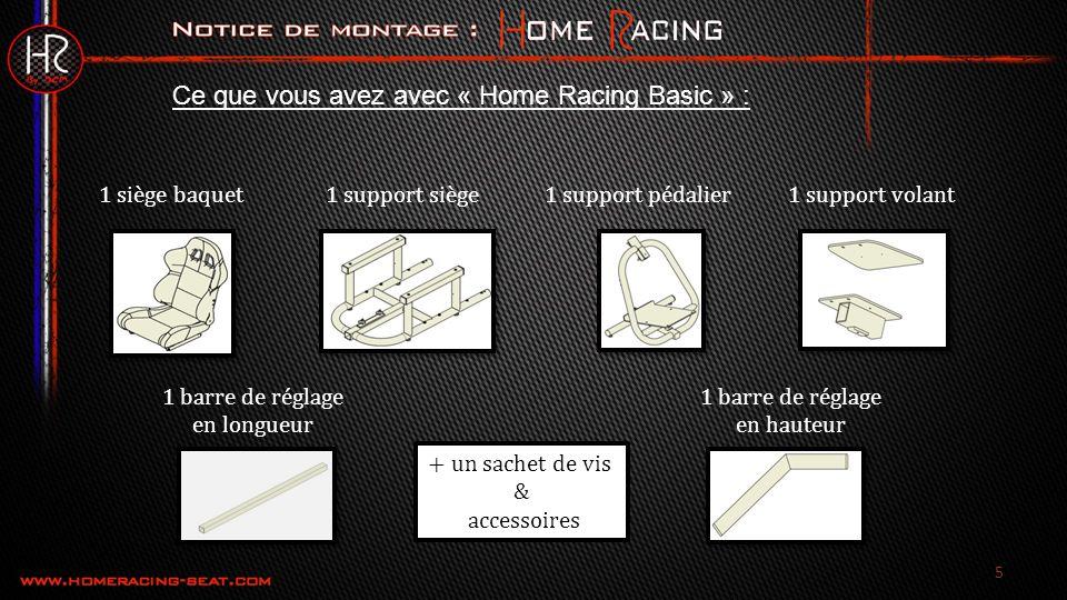 Ce que vous avez avec « Home Racing Basic » : 1 siège baquet1 support siège1 support pédalier1 support volant 1 barre de réglage en longueur 1 barre de réglage en hauteur + un sachet de vis & accessoires 5