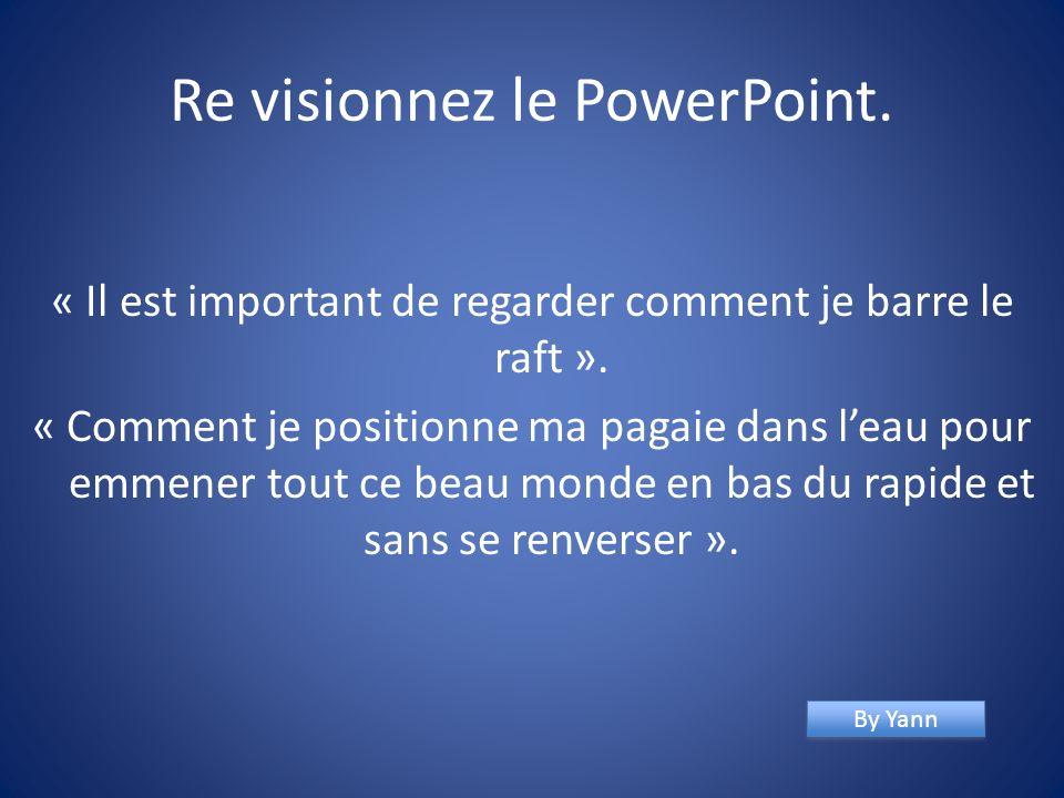 Re visionnez le PowerPoint.« Il est important de regarder comment je barre le raft ».