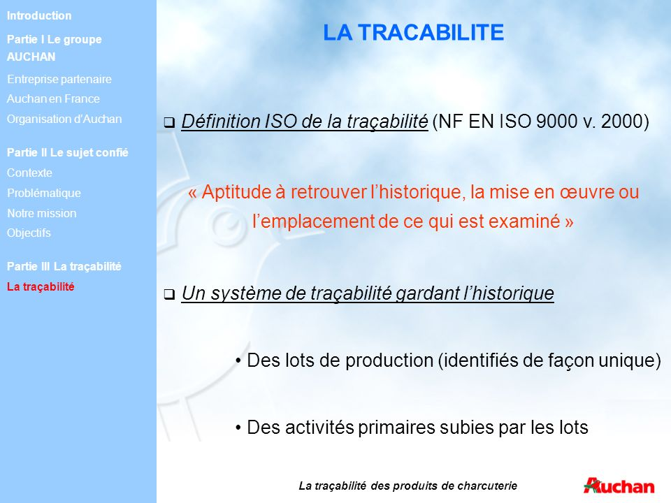LA TRACABILITE Définition ISO de la traçabilité (NF EN ISO 9000 v. 2000) « Aptitude à retrouver lhistorique, la mise en œuvre ou lemplacement de ce qu