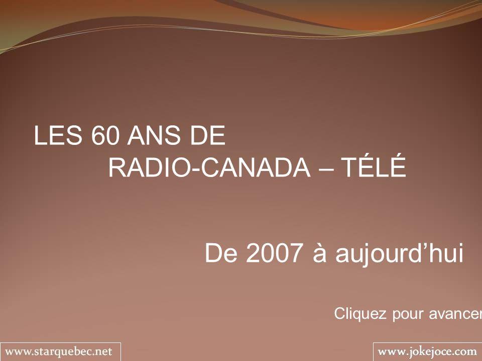 LES 60 ANS DE RADIO-CANADA – TÉLÉ De 2007 à aujourdhui Cliquez pour avancer