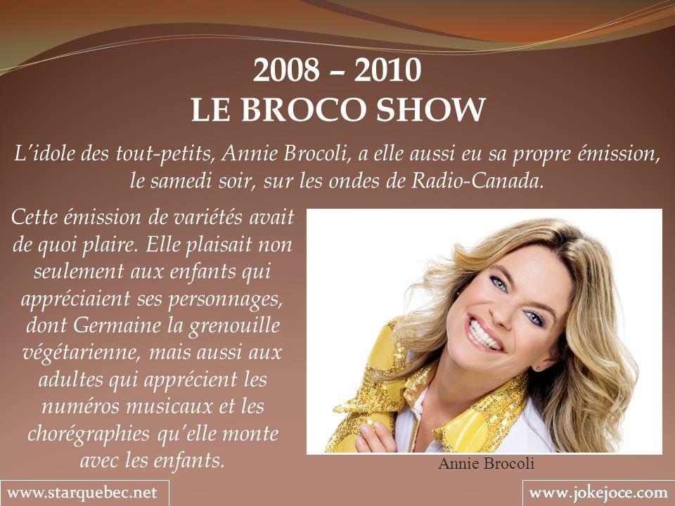 2008 – 2010 LE BROCO SHOW Annie Brocoli Lidole des tout-petits, Annie Brocoli, a elle aussi eu sa propre émission, le samedi soir, sur les ondes de Radio-Canada.