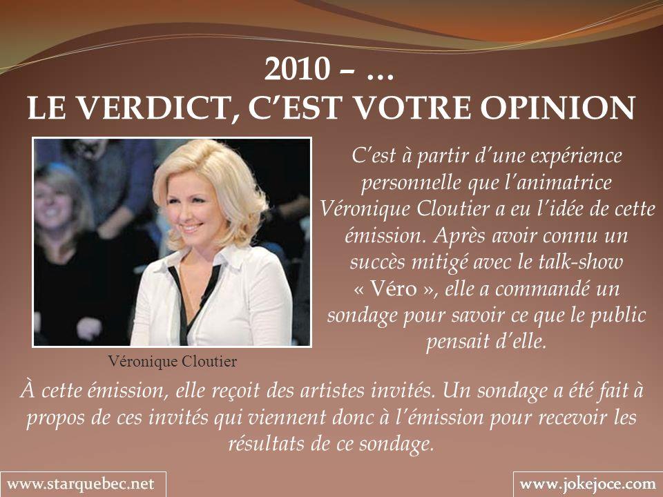 2010 – … LE VERDICT, CEST VOTRE OPINION Véronique Cloutier Cest à partir dune expérience personnelle que lanimatrice Véronique Cloutier a eu lidée de cette émission.