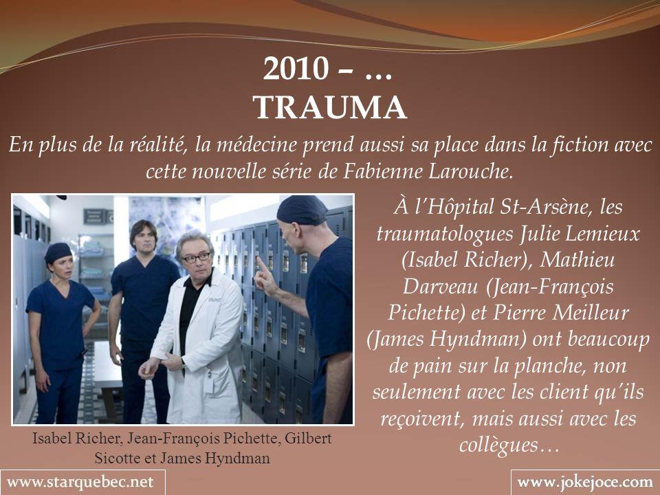 2010 – … TRAUMA Isabel Richer, Jean-François Pichette, Gilbert Sicotte et James Hyndman En plus de la réalité, la médecine prend aussi sa place dans la fiction avec cette nouvelle série de Fabienne Larouche.