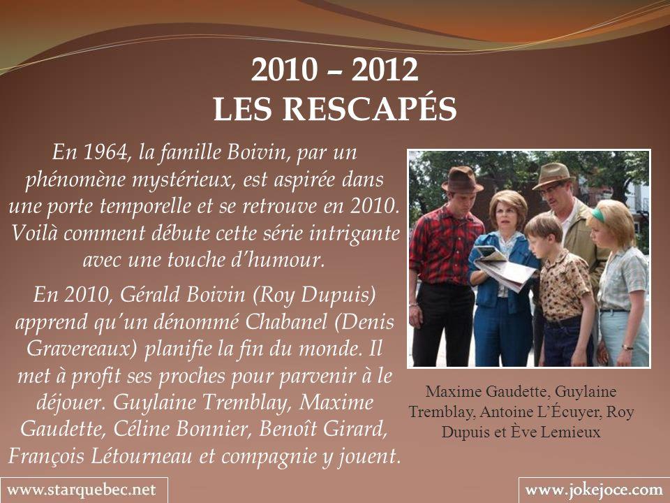 2010 – 2012 LES RESCAPÉS Maxime Gaudette, Guylaine Tremblay, Antoine LÉcuyer, Roy Dupuis et Ève Lemieux En 1964, la famille Boivin, par un phénomène mystérieux, est aspirée dans une porte temporelle et se retrouve en 2010.
