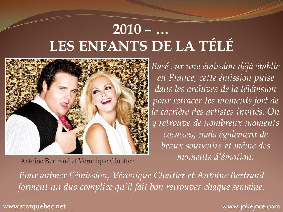2010 – … LES ENFANTS DE LA TÉLÉ Antoine Bertrand et Véronique Cloutier Basé sur une émission déjà établie en France, cette émission puise dans les archives de la télévision pour retracer les moments fort de la carrière des artistes invités.