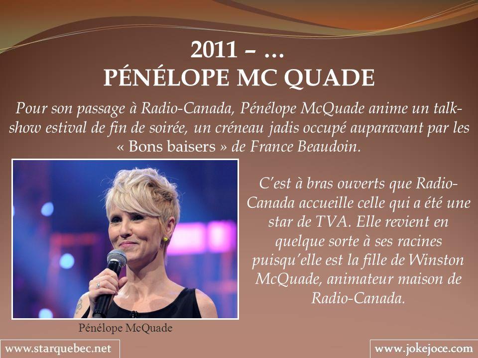 2011 – … PÉNÉLOPE MC QUADE Pénélope McQuade Pour son passage à Radio-Canada, Pénélope McQuade anime un talk- show estival de fin de soirée, un créneau jadis occupé auparavant par les « Bons baisers » de France Beaudoin.