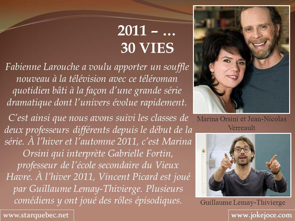 2011 – … 30 VIES Marina Orsini et Jean-Nicolas Verreault Fabienne Larouche a voulu apporter un souffle nouveau à la télévision avec ce téléroman quotidien bâti à la façon dune grande série dramatique dont lunivers évolue rapidement.