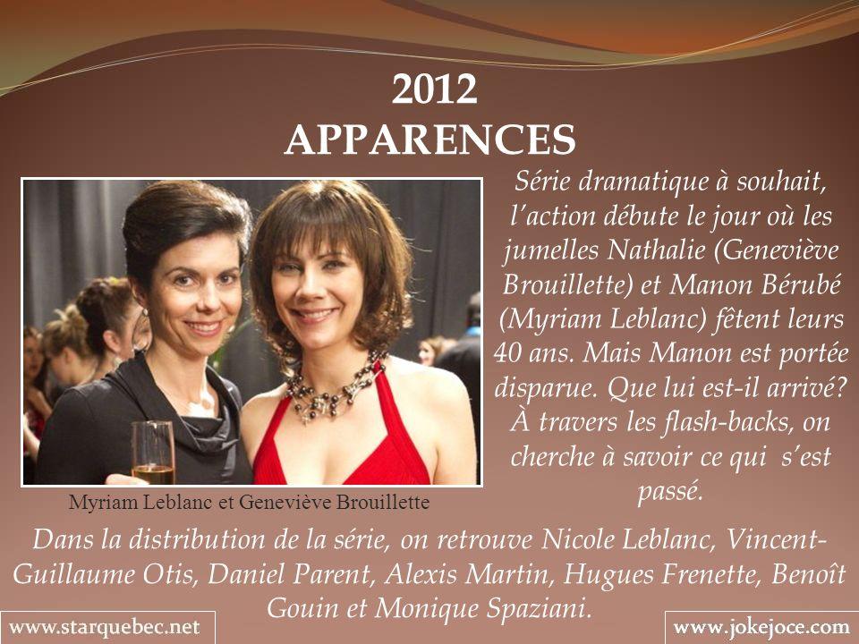 2012 APPARENCES Myriam Leblanc et Geneviève Brouillette Série dramatique à souhait, laction débute le jour où les jumelles Nathalie (Geneviève Brouillette) et Manon Bérubé (Myriam Leblanc) fêtent leurs 40 ans.