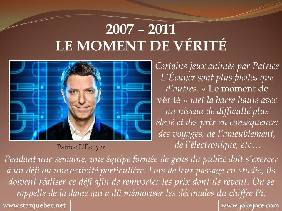 2007 – 2011 LE MOMENT DE VÉRITÉ Patrice LÉcuyer Certains jeux animés par Patrice LÉcuyer sont plus faciles que dautres.