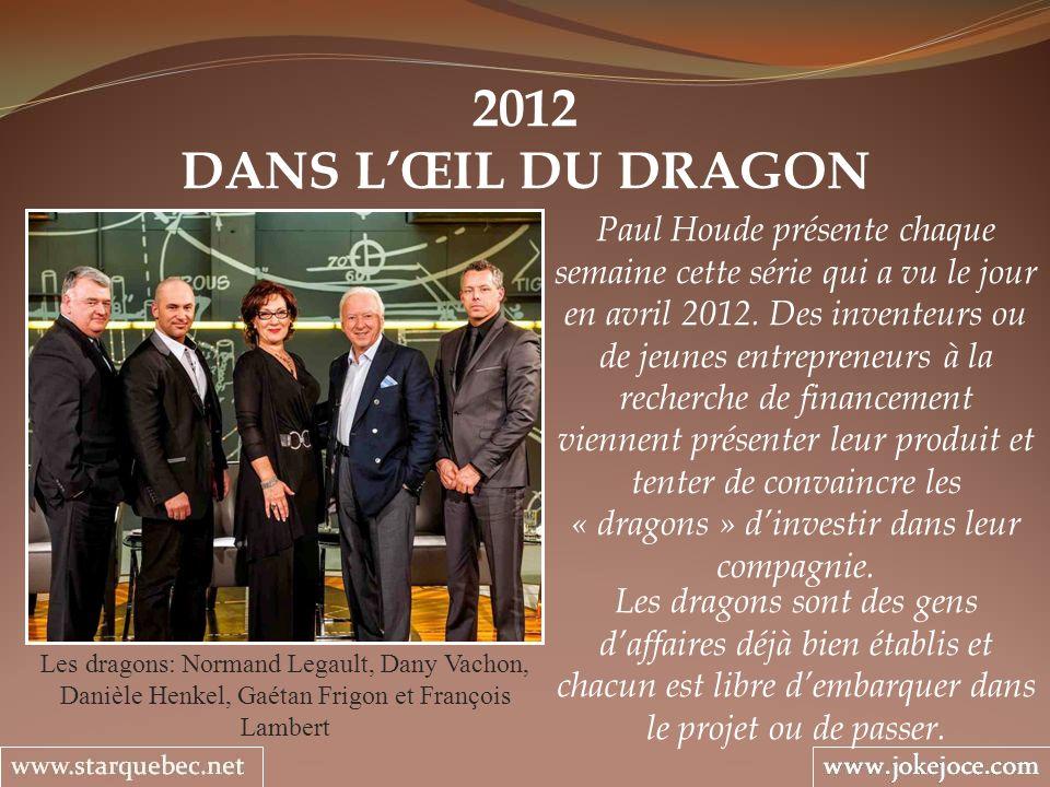 2012 DANS LŒIL DU DRAGON Les dragons: Normand Legault, Dany Vachon, Danièle Henkel, Gaétan Frigon et François Lambert Paul Houde présente chaque semaine cette série qui a vu le jour en avril 2012.