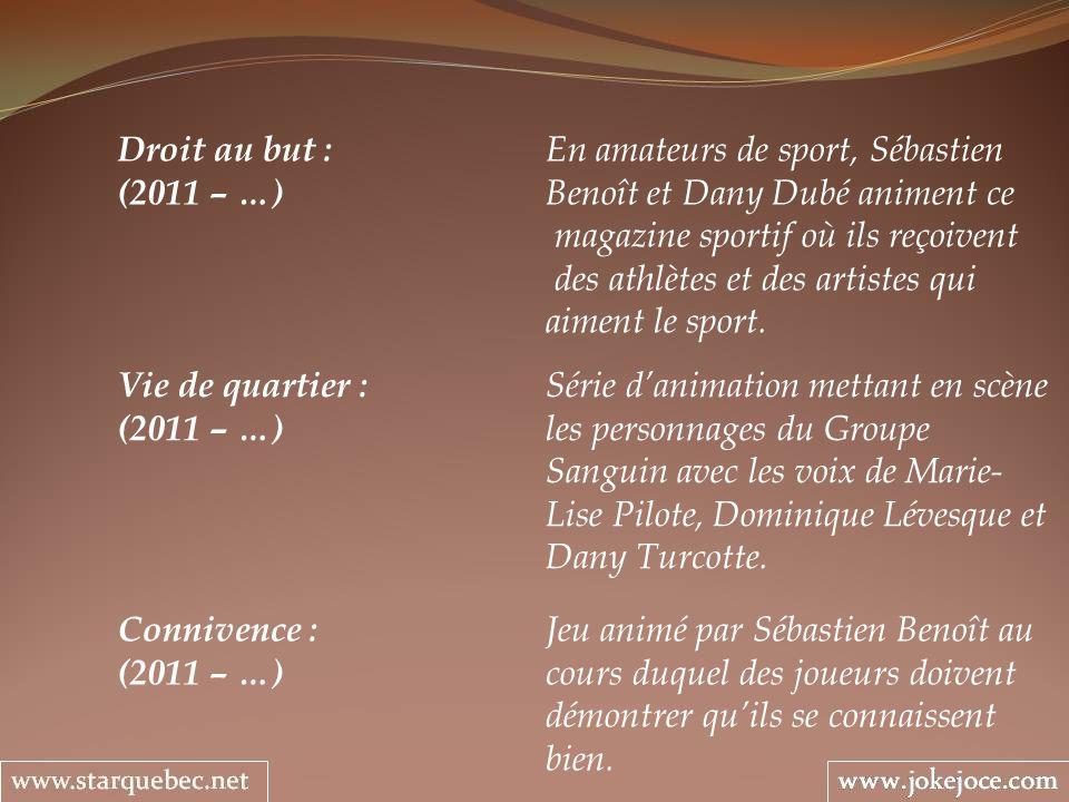 Droit au but : En amateurs de sport, Sébastien (2011 – …) Benoît et Dany Dubé animent ce magazine sportif où ils reçoivent des athlètes et des artistes qui aiment le sport.
