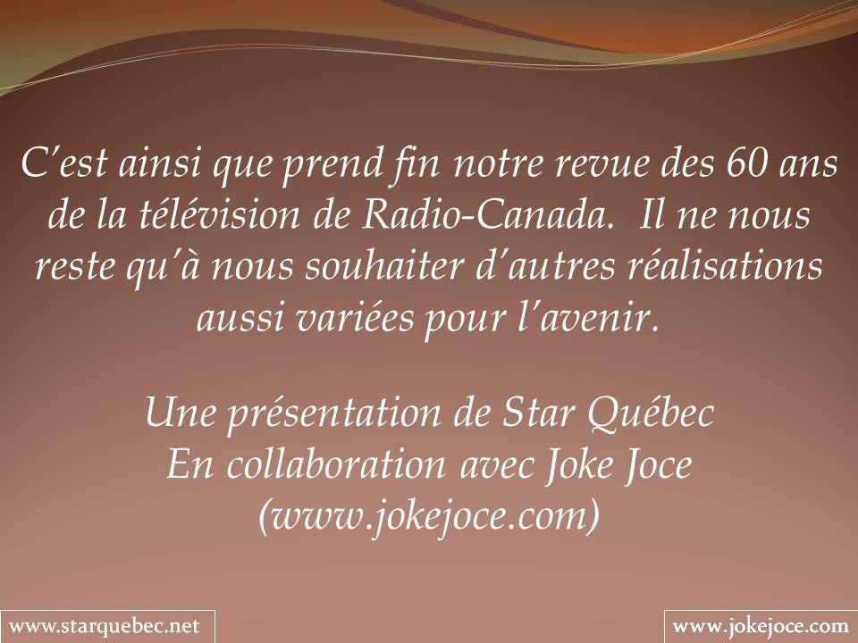 Une présentation de Star Québec En collaboration avec Joke Joce (www.jokejoce.com) Cest ainsi que prend fin notre revue des 60 ans de la télévision de