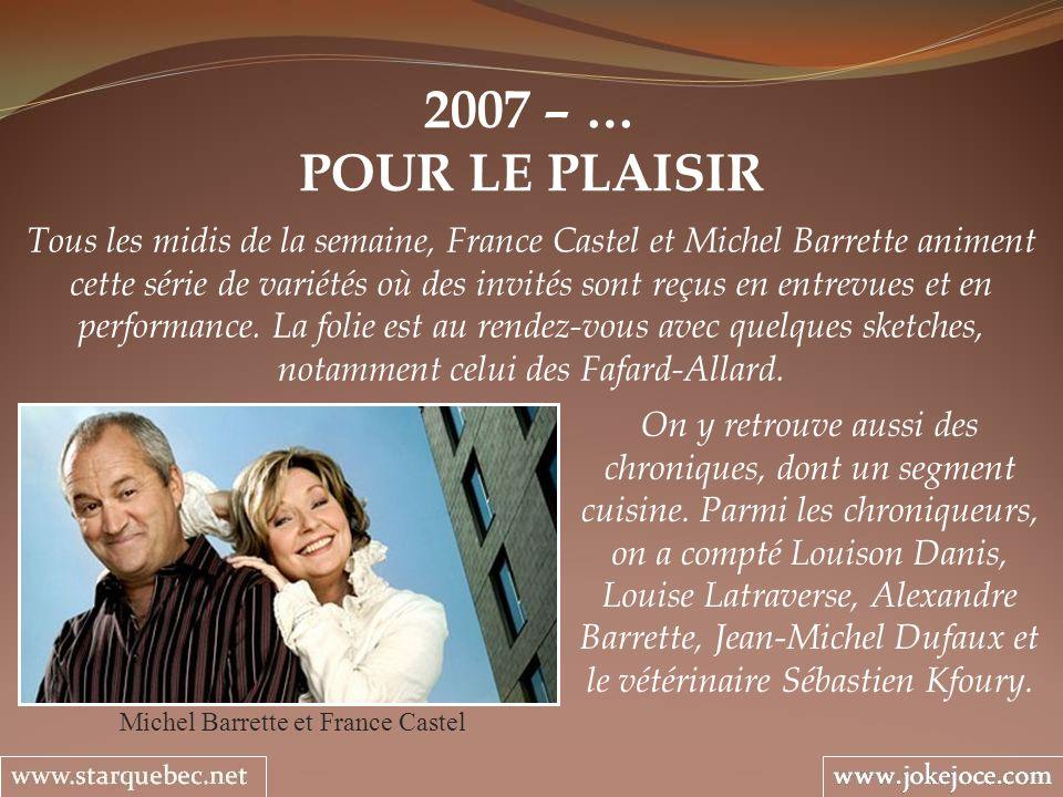2007 – … POUR LE PLAISIR Michel Barrette et France Castel Tous les midis de la semaine, France Castel et Michel Barrette animent cette série de variétés où des invités sont reçus en entrevues et en performance.