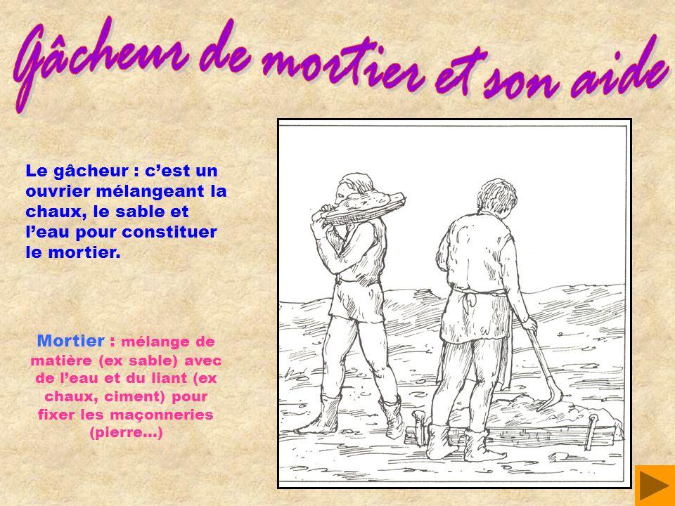 Le gâcheur : cest un ouvrier mélangeant la chaux, le sable et leau pour constituer le mortier. Mortier : mélange de matière (ex sable) avec de leau et