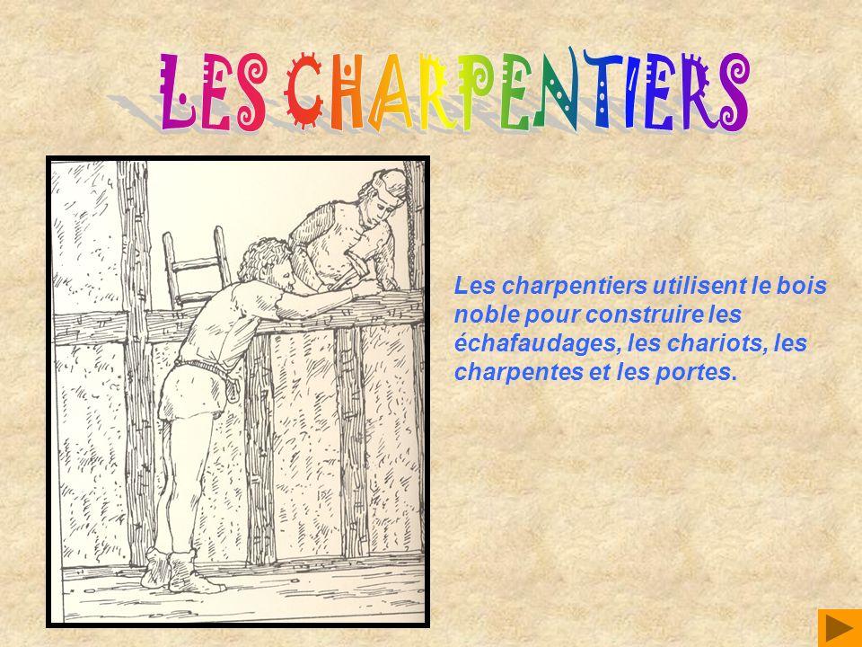 Les charpentiers utilisent le bois noble pour construire les échafaudages, les chariots, les charpentes et les portes.