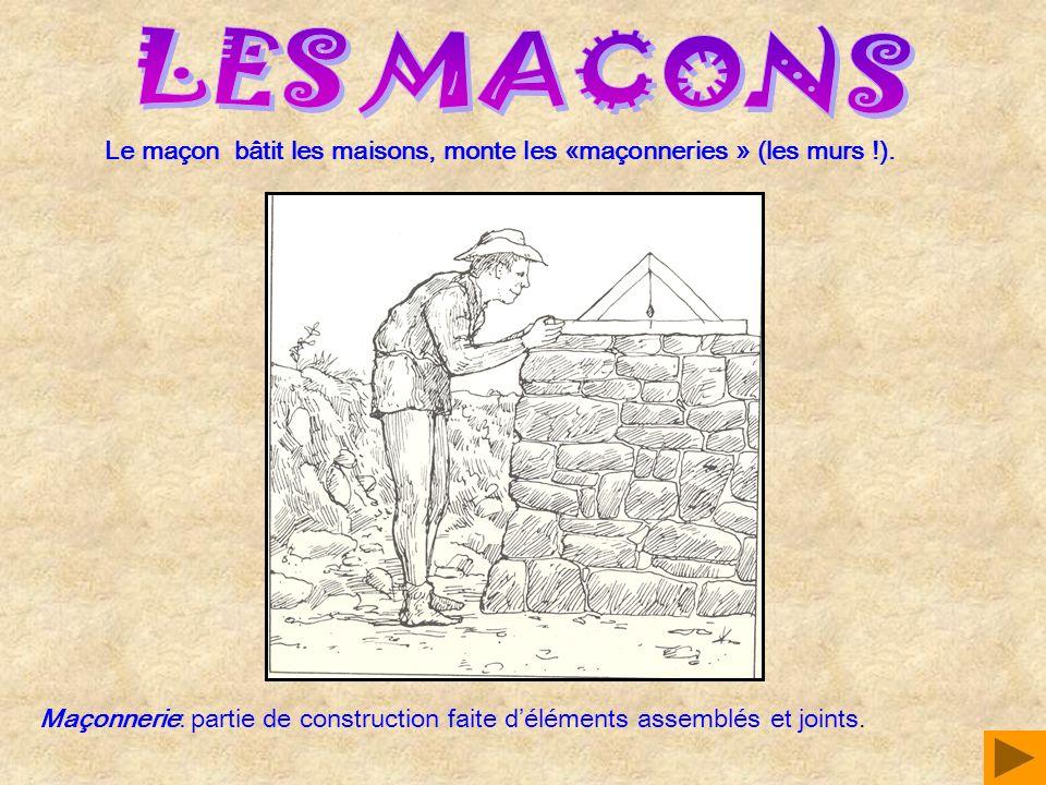 Le maçon bâtit les maisons, monte les «maçonneries » (les murs !). Maçonnerie: partie de construction faite déléments assemblés et joints.