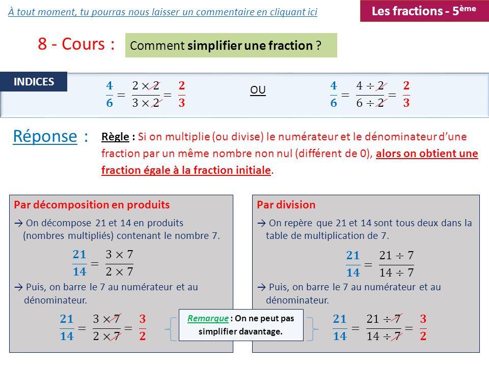 8 - Cours : Comment simplifier une fraction ? Règle : Si on multiplie (ou divise) le numérateur et le dénominateur dune fraction par un même nombre no
