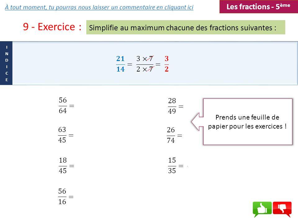 9 - Exercice : Simplifie au maximum chacune des fractions suivantes : Les fractions - 5 ème Prends une feuille de papier pour les exercices ! À tout m