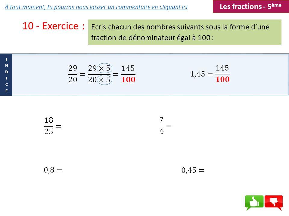 10 - Exercice : Ecris chacun des nombres suivants sous la forme dune fraction de dénominateur égal à 100 : Les fractions - 5 ème À tout moment, tu pou
