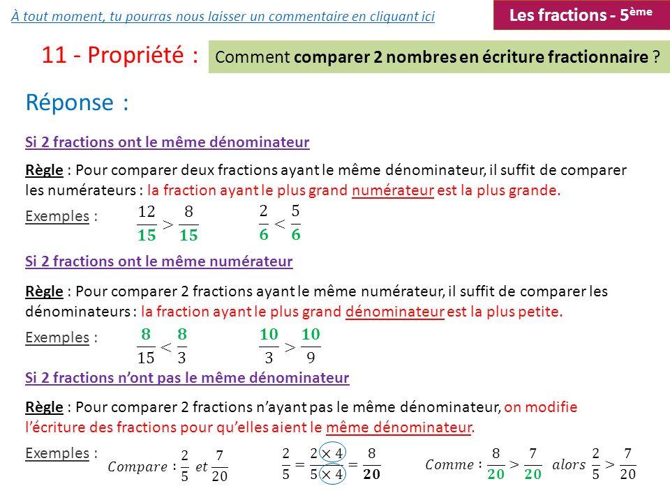 11 - Propriété : Réponse : Comment comparer 2 nombres en écriture fractionnaire ? Si 2 fractions ont le même dénominateur Si 2 fractions ont le même n