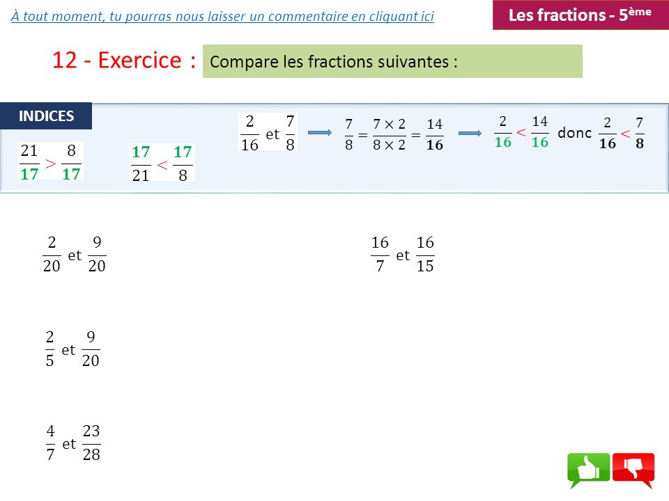12 - Exercice : Compare les fractions suivantes : INDICES donc Les fractions - 5 ème À tout moment, tu pourras nous laisser un commentaire en cliquant