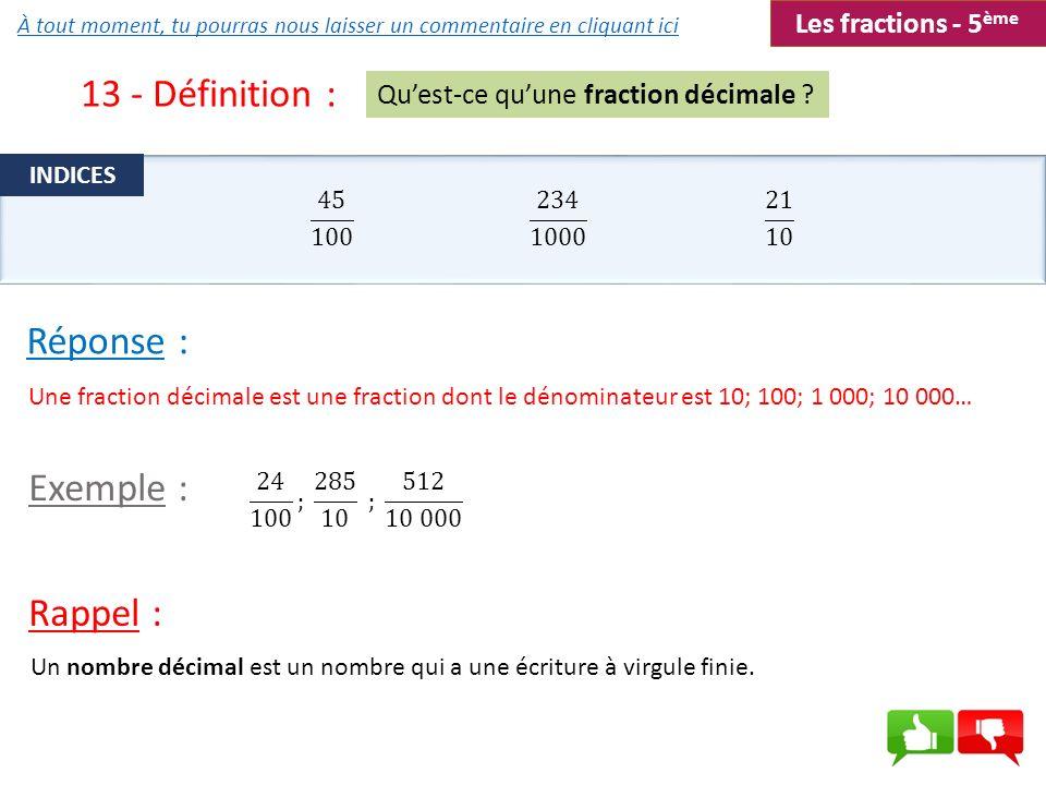 13 - Définition : Un nombre décimal est un nombre qui a une écriture à virgule finie. Quest-ce quune fraction décimale ? Une fraction décimale est une