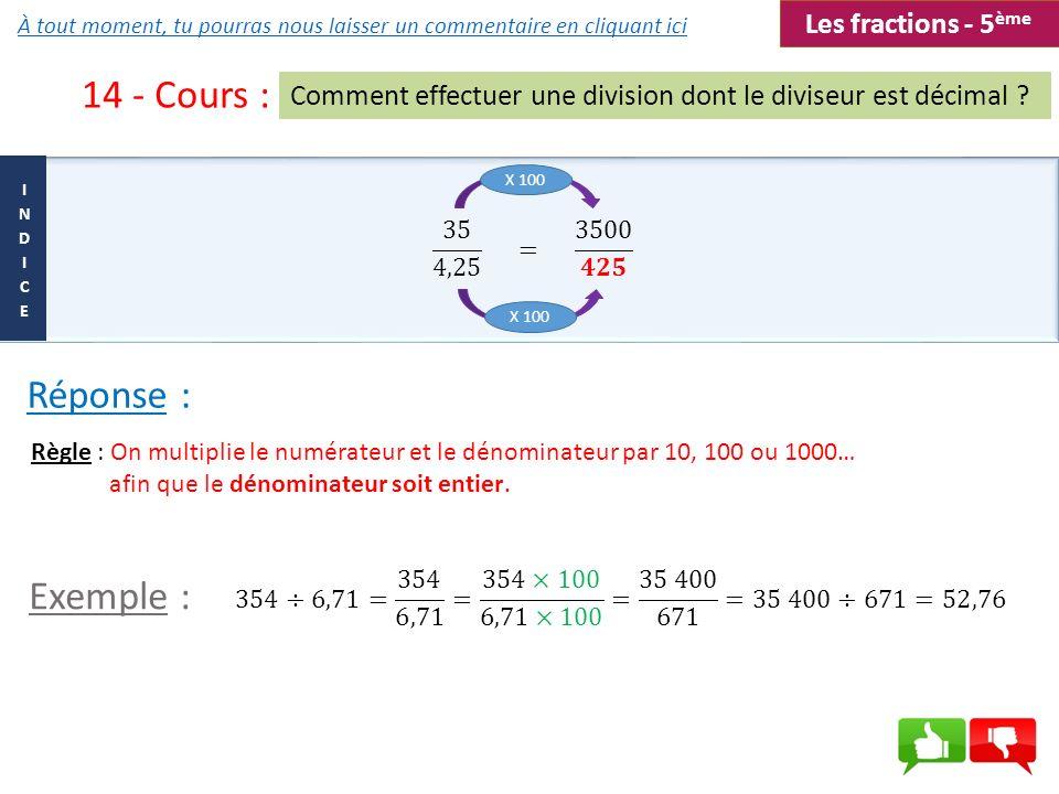 Réponse : 14 - Cours : Comment effectuer une division dont le diviseur est décimal ? Règle : On multiplie le numérateur et le dénominateur par 10, 100