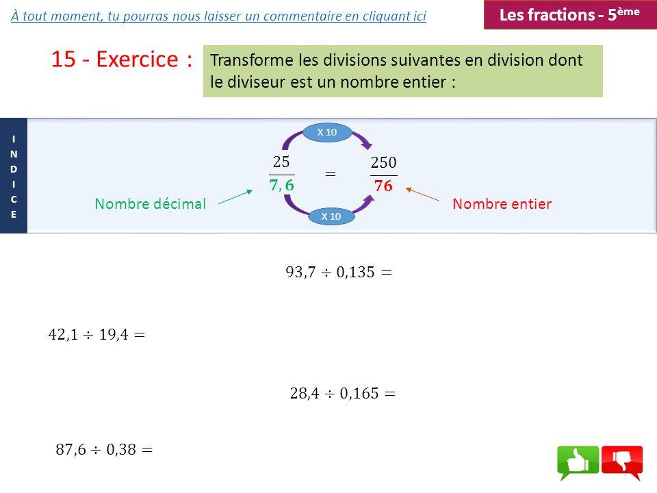 15 - Exercice : Transforme les divisions suivantes en division dont le diviseur est un nombre entier : Nombre décimalNombre entier = X 10 Les fraction