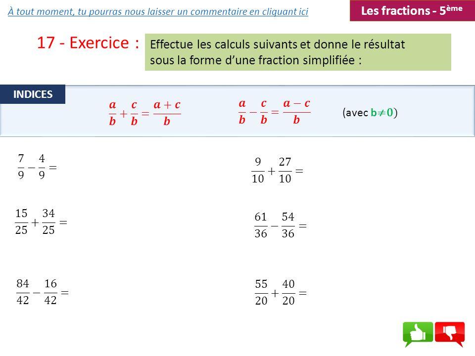 17 - Exercice : Effectue les calculs suivants et donne le résultat sous la forme dune fraction simplifiée : (avec b 0) INDICES Les fractions - 5 ème À