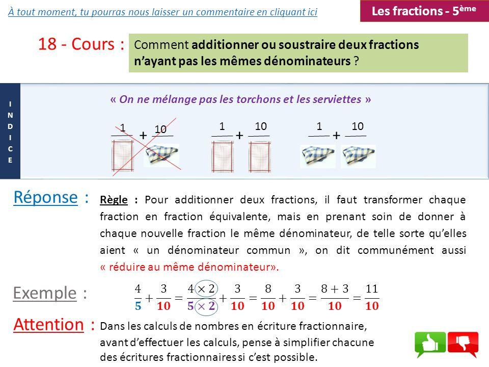 18 - Cours : Comment additionner ou soustraire deux fractions nayant pas les mêmes dénominateurs ? Règle : Pour additionner deux fractions, il faut tr