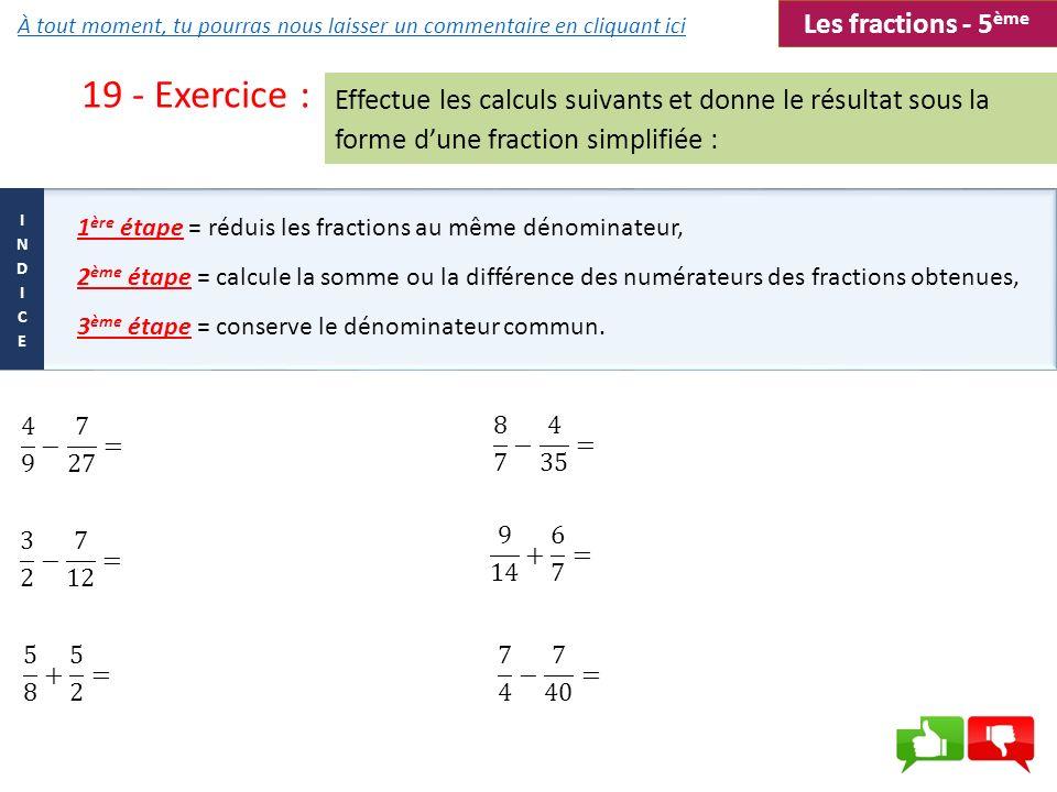 19 - Exercice : 1 ère étape = réduis les fractions au même dénominateur, 2 ème étape = calcule la somme ou la différence des numérateurs des fractions