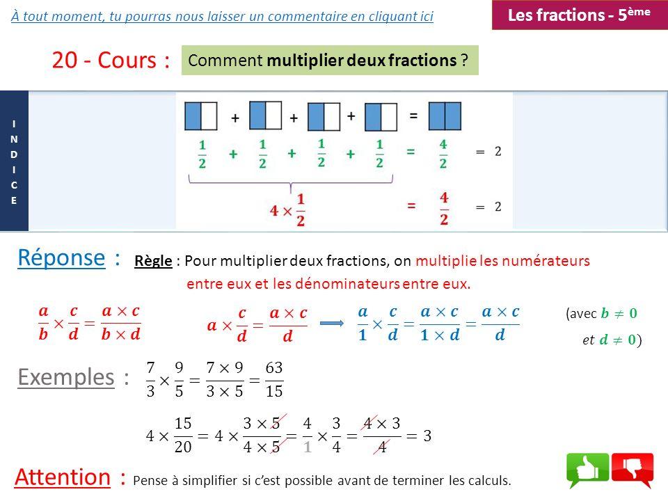 20 - Cours : Comment multiplier deux fractions ? Règle : Pour multiplier deux fractions, on multiplie les numérateurs entre eux et les dénominateurs e