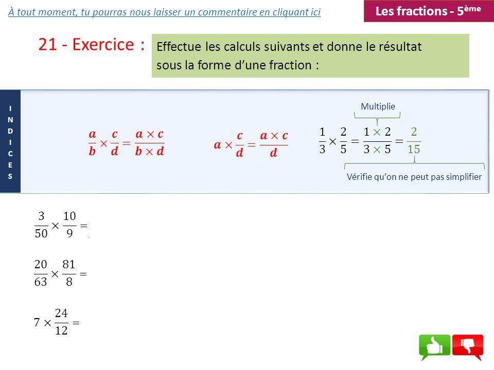 21 - Exercice : Effectue les calculs suivants et donne le résultat sous la forme dune fraction : Multiplie Vérifie quon ne peut pas simplifier Les fra
