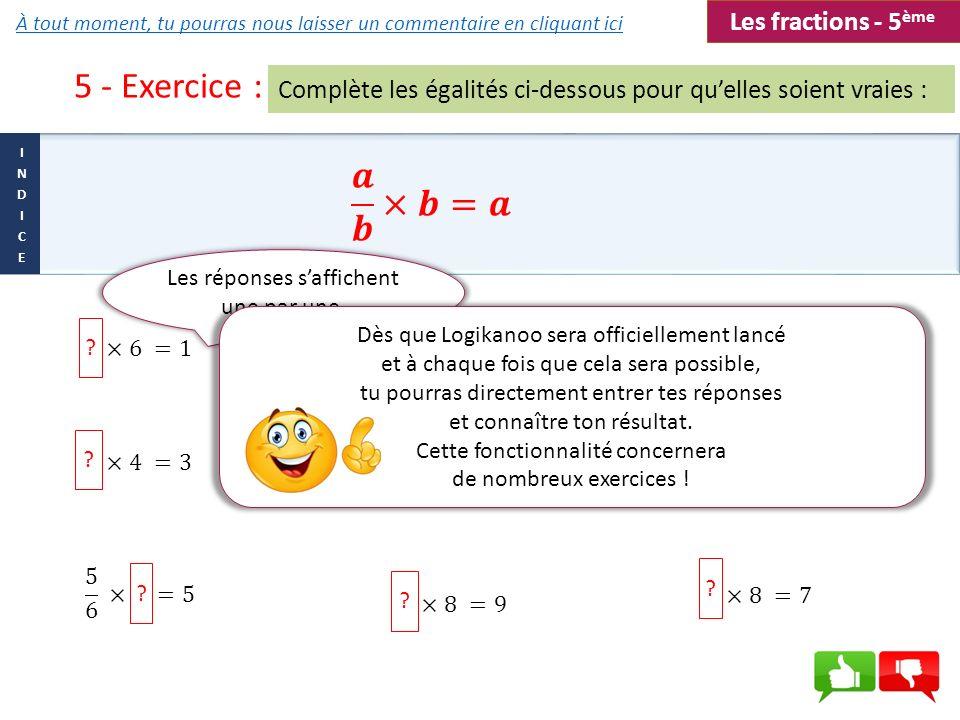 5 - Exercice : Complète les égalités ci-dessous pour quelles soient vraies : ? ? ? ? ? ? ? ? ? Les réponses saffichent une par une. Dès que Logikanoo