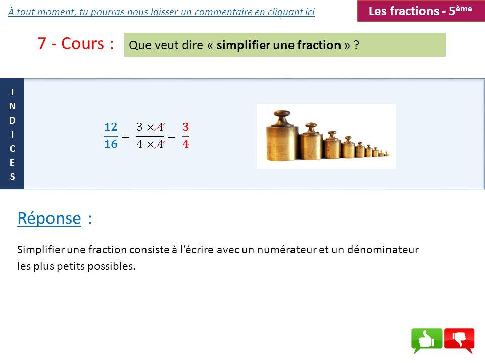 7 - Cours : Que veut dire « simplifier une fraction » ? Simplifier une fraction consiste à lécrire avec un numérateur et un dénominateur les plus peti