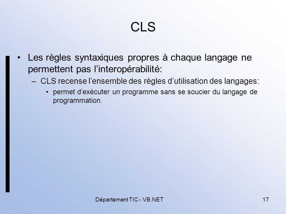 Département TIC - VB.NET17 CLS Les règles syntaxiques propres à chaque langage ne permettent pas linteropérabilité: –CLS recense lensemble des règles dutilisation des langages: permet dexécuter un programme sans se soucier du langage de programmation.