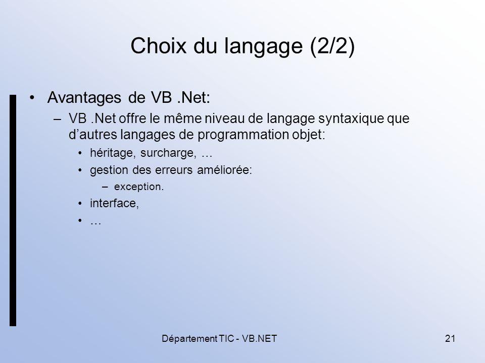 Département TIC - VB.NET21 Choix du langage (2/2) Avantages de VB.Net: –VB.Net offre le même niveau de langage syntaxique que dautres langages de programmation objet: héritage, surcharge, … gestion des erreurs améliorée: –exception.