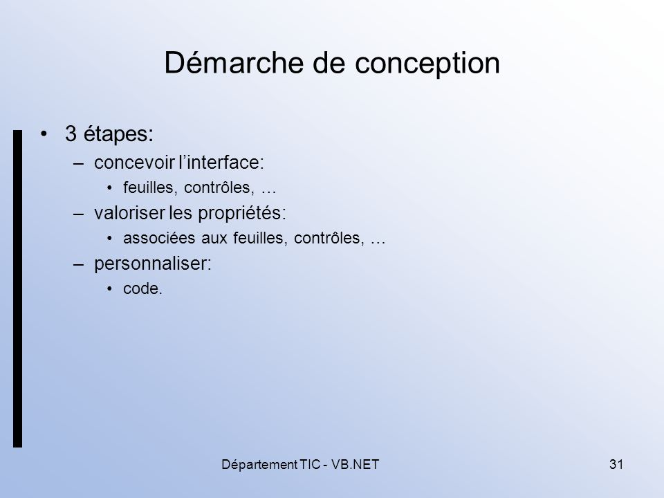 Département TIC - VB.NET31 Démarche de conception 3 étapes: –concevoir linterface: feuilles, contrôles, … –valoriser les propriétés: associées aux feuilles, contrôles, … –personnaliser: code.