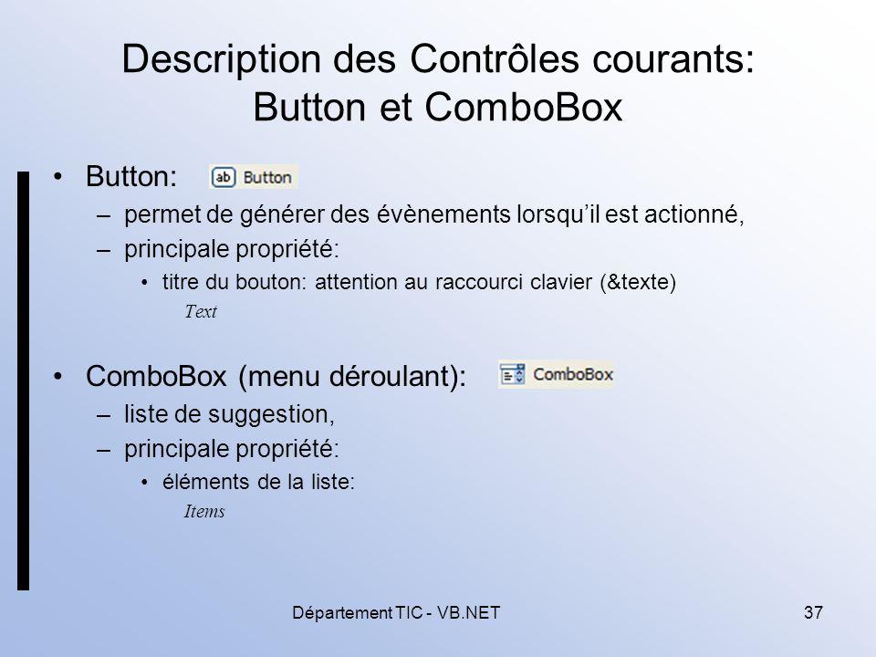Département TIC - VB.NET37 Description des Contrôles courants: Button et ComboBox Button: –permet de générer des évènements lorsquil est actionné, –principale propriété: titre du bouton: attention au raccourci clavier (&texte) Text ComboBox (menu déroulant): –liste de suggestion, –principale propriété: éléments de la liste: Items
