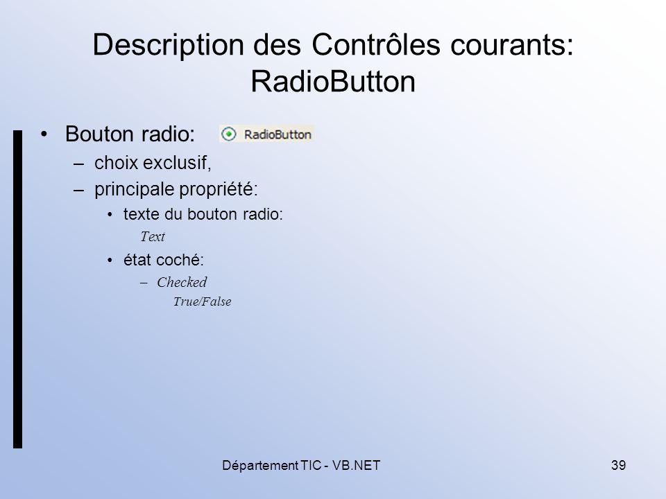 Département TIC - VB.NET39 Description des Contrôles courants: RadioButton Bouton radio: –choix exclusif, –principale propriété: texte du bouton radio: Text état coché: –Checked True/False