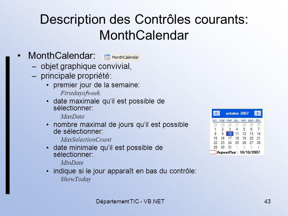 Département TIC - VB.NET43 Description des Contrôles courants: MonthCalendar MonthCalendar: –objet graphique convivial, –principale propriété: premier jour de la semaine: Firstdayofweek.
