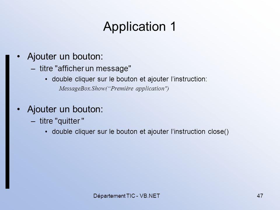 Département TIC - VB.NET47 Application 1 Ajouter un bouton: –titre afficher un message double cliquer sur le bouton et ajouter linstruction: MessageBox.Show(Première application ) Ajouter un bouton: –titre quitter double cliquer sur le bouton et ajouter linstruction close()
